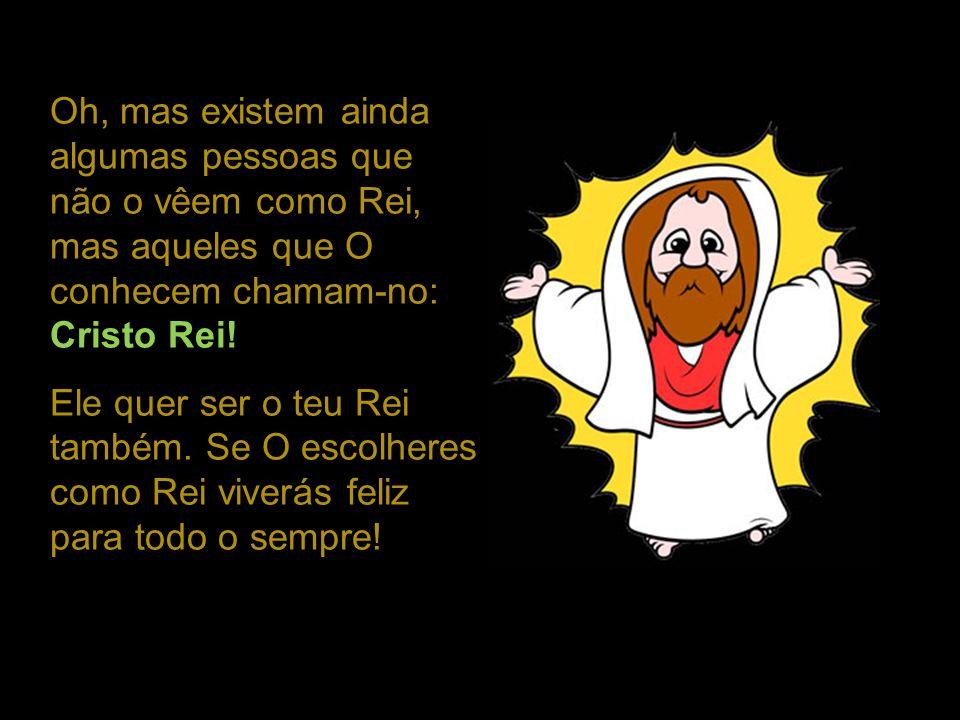 Oh, mas existem ainda algumas pessoas que não o vêem como Rei, mas aqueles que O conhecem chamam-no: Cristo Rei!