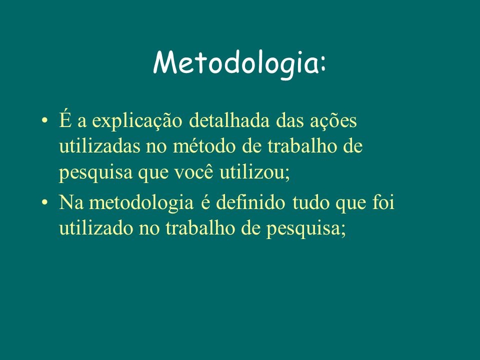 Metodologia: É a explicação detalhada das ações utilizadas no método de trabalho de pesquisa que você utilizou;