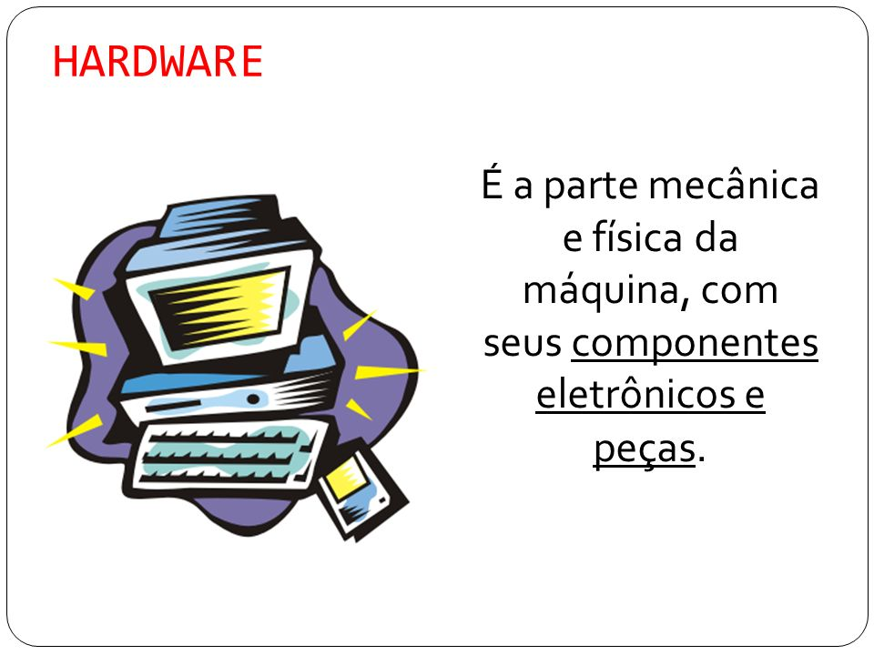 HARDWARE É a parte mecânica e física da máquina, com seus componentes eletrônicos e peças.
