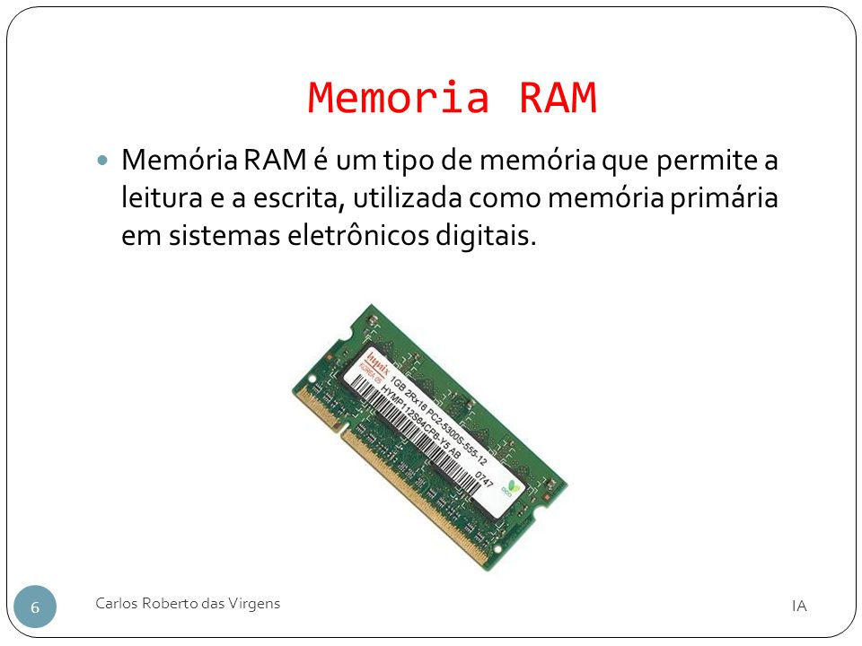 Memoria RAM Memória RAM é um tipo de memória que permite a leitura e a escrita, utilizada como memória primária em sistemas eletrônicos digitais.