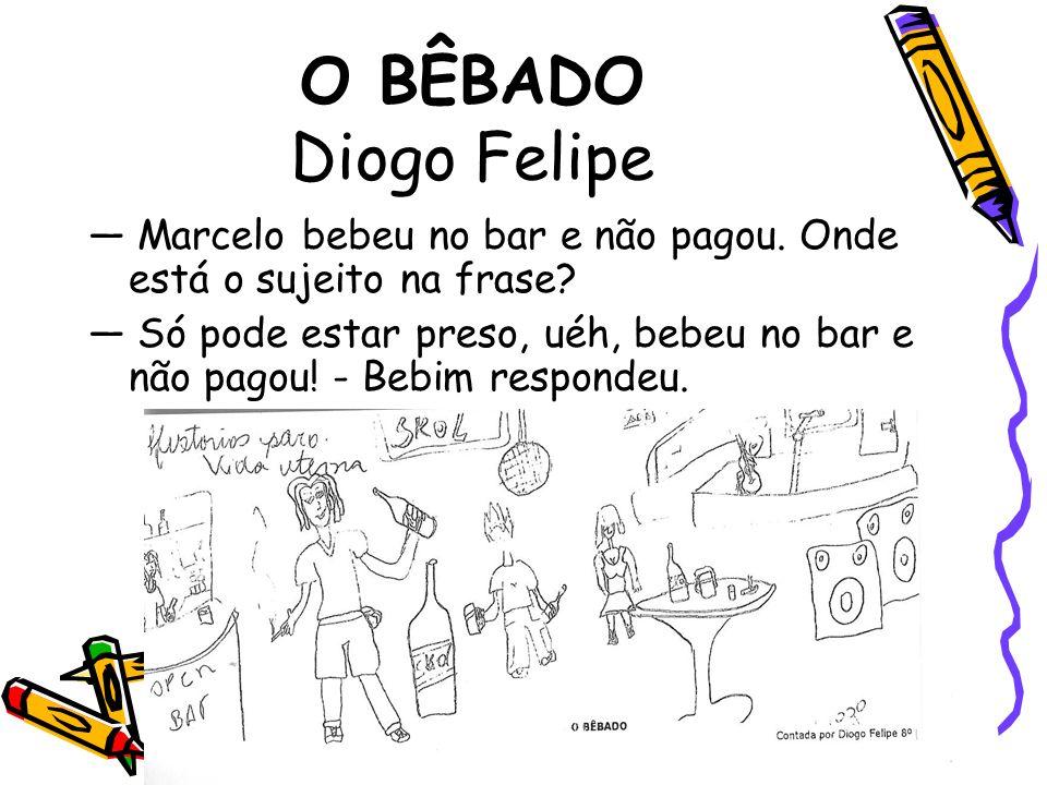 O BÊBADO Diogo Felipe — Marcelo bebeu no bar e não pagou. Onde está o sujeito na frase