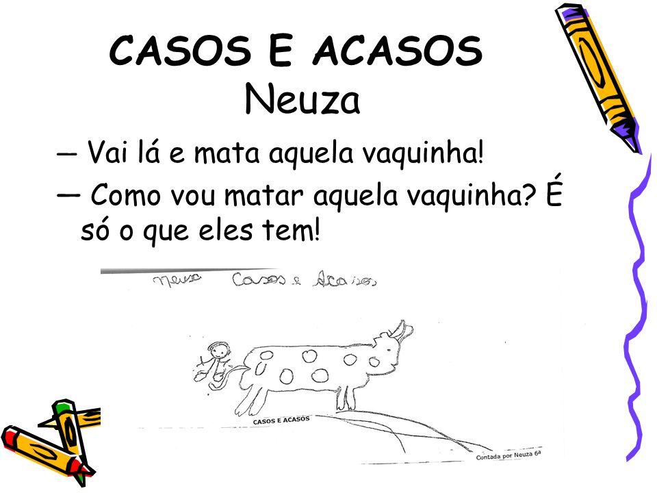 CASOS E ACASOS Neuza— Vai lá e mata aquela vaquinha.