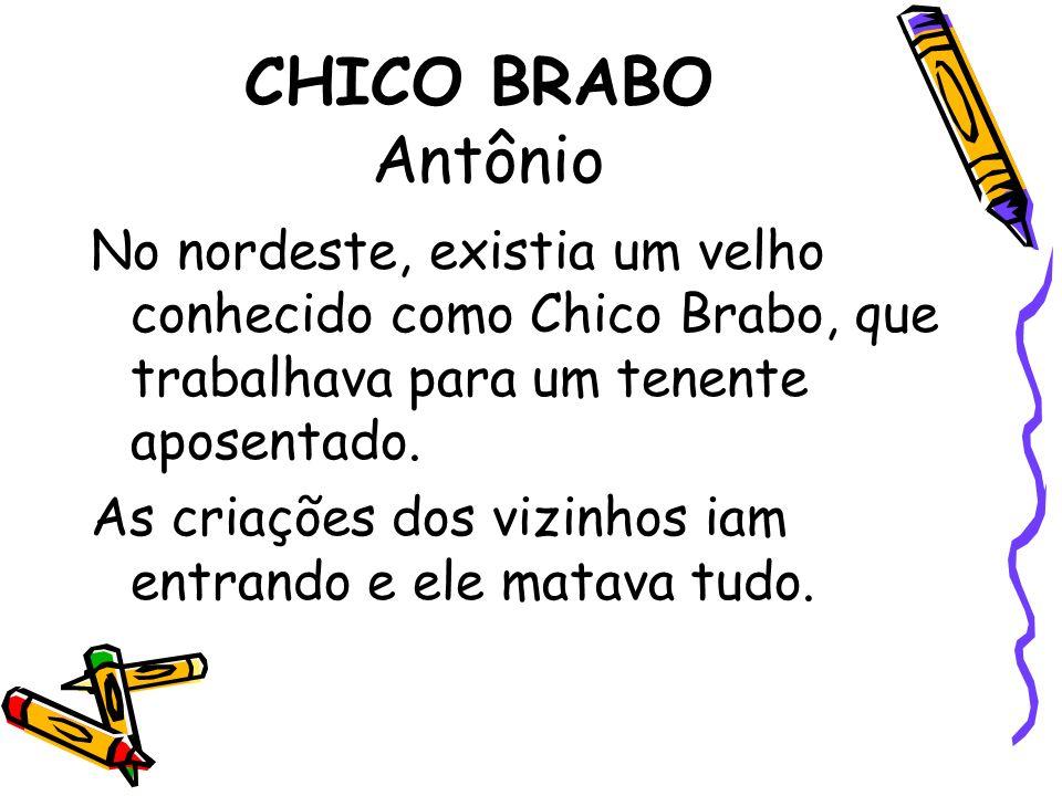CHICO BRABO Antônio No nordeste, existia um velho conhecido como Chico Brabo, que trabalhava para um tenente aposentado.