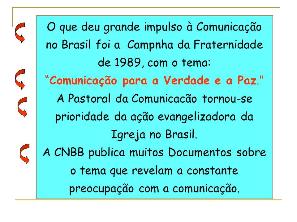 O que deu grande impulso à Comunicação no Brasil foi a Campnha da Fraternidade de 1989, com o tema: Comunicação para a Verdade e a Paz. A Pastoral da Comunicacão tornou-se prioridade da ação evangelizadora da Igreja no Brasil.