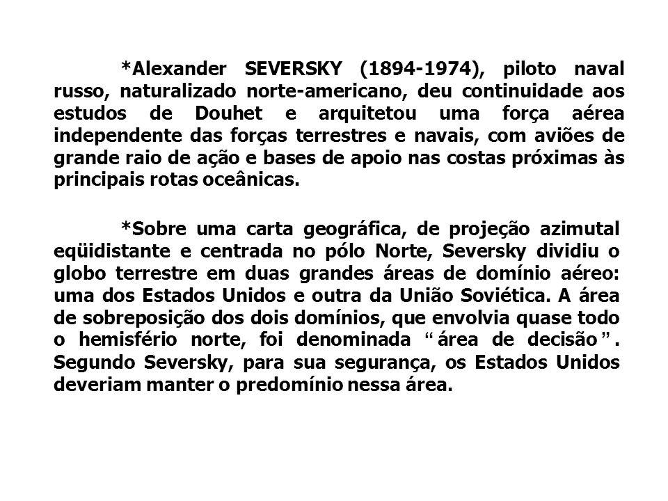 *Alexander SEVERSKY (1894-1974), piloto naval russo, naturalizado norte-americano, deu continuidade aos estudos de Douhet e arquitetou uma força aérea independente das forças terrestres e navais, com aviões de grande raio de ação e bases de apoio nas costas próximas às principais rotas oceânicas.
