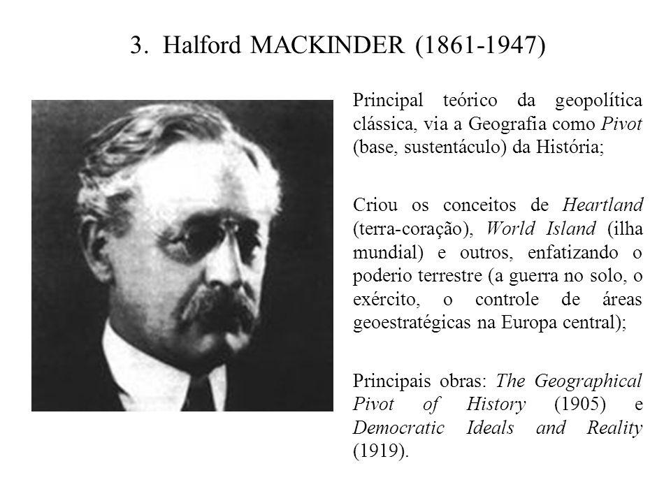 3. Halford MACKINDER (1861-1947) Principal teórico da geopolítica clássica, via a Geografia como Pivot (base, sustentáculo) da História;