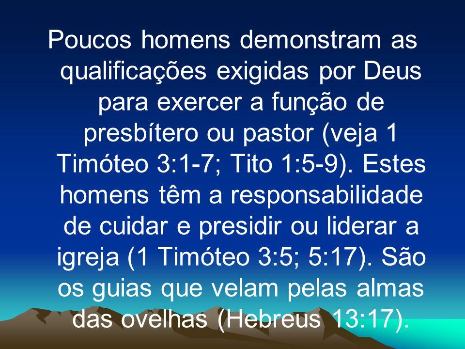Poucos homens demonstram as qualificações exigidas por Deus para exercer a função de presbítero ou pastor (veja 1 Timóteo 3:1-7; Tito 1:5-9).