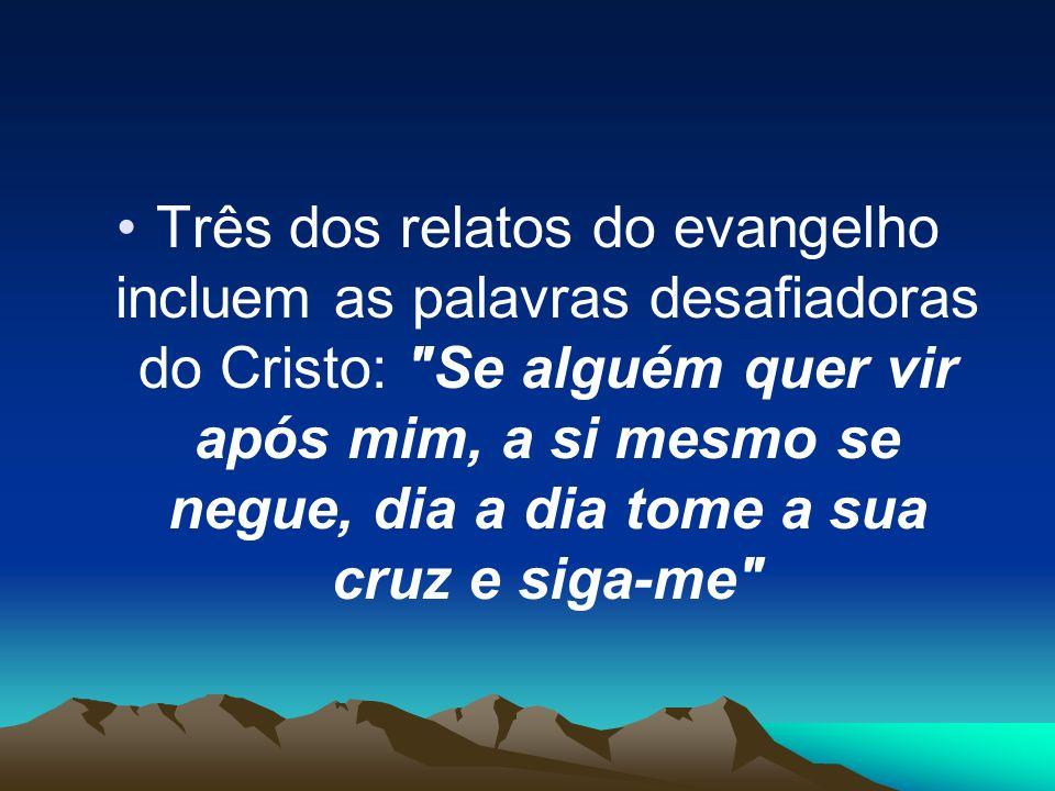 Três dos relatos do evangelho incluem as palavras desafiadoras do Cristo: Se alguém quer vir após mim, a si mesmo se negue, dia a dia tome a sua cruz e siga-me