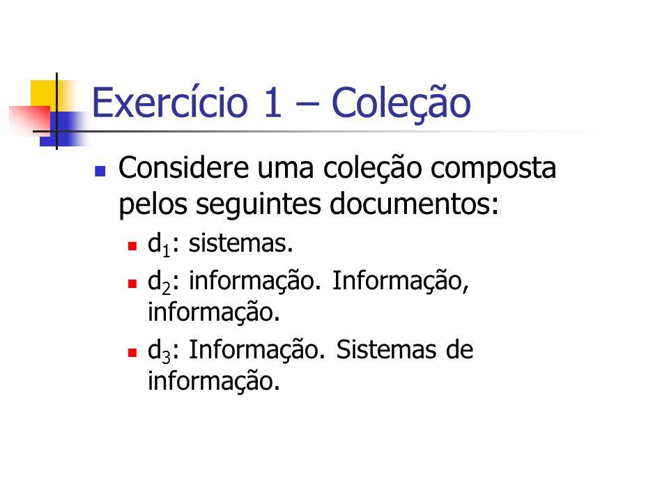 Exercício 1 – Coleção Considere uma coleção composta pelos seguintes documentos: d1: sistemas. d2: informação. Informação, informação.