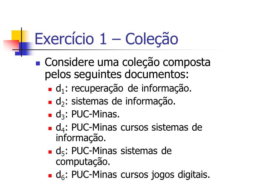 Exercício 1 – Coleção Considere uma coleção composta pelos seguintes documentos: d1: recuperação de informação.