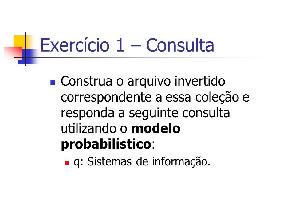Exercício 1 – Consulta Construa o arquivo invertido correspondente a essa coleção e responda a seguinte consulta utilizando o modelo probabilístico: