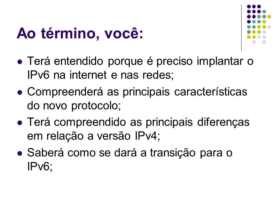 Ao término, você: Terá entendido porque é preciso implantar o IPv6 na internet e nas redes;