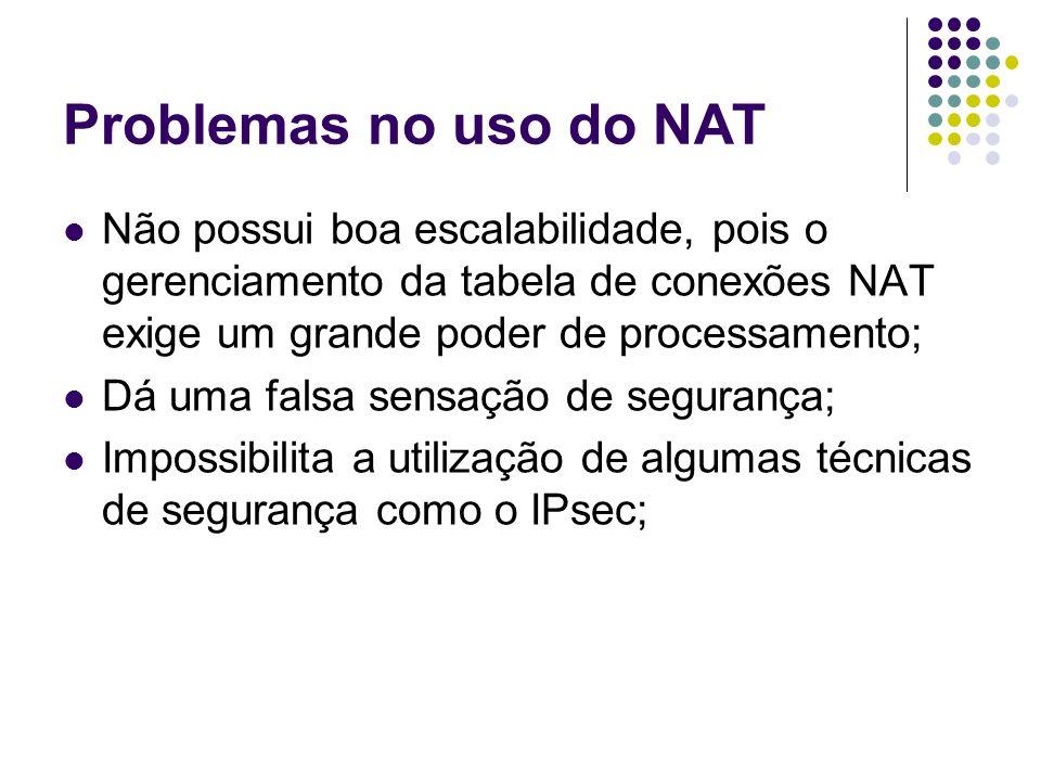 Problemas no uso do NAT Não possui boa escalabilidade, pois o gerenciamento da tabela de conexões NAT exige um grande poder de processamento;