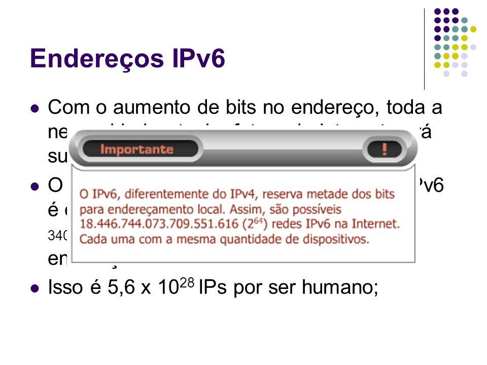 Endereços IPv6 Com o aumento de bits no endereço, toda a necessidade atual e futura da Internet será suprida;