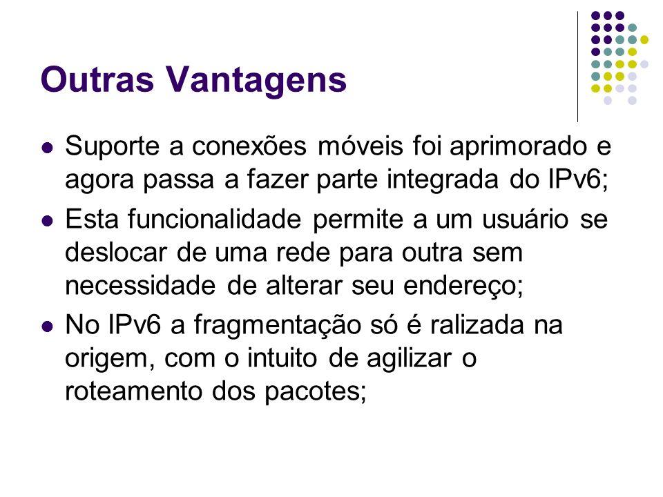Outras Vantagens Suporte a conexões móveis foi aprimorado e agora passa a fazer parte integrada do IPv6;
