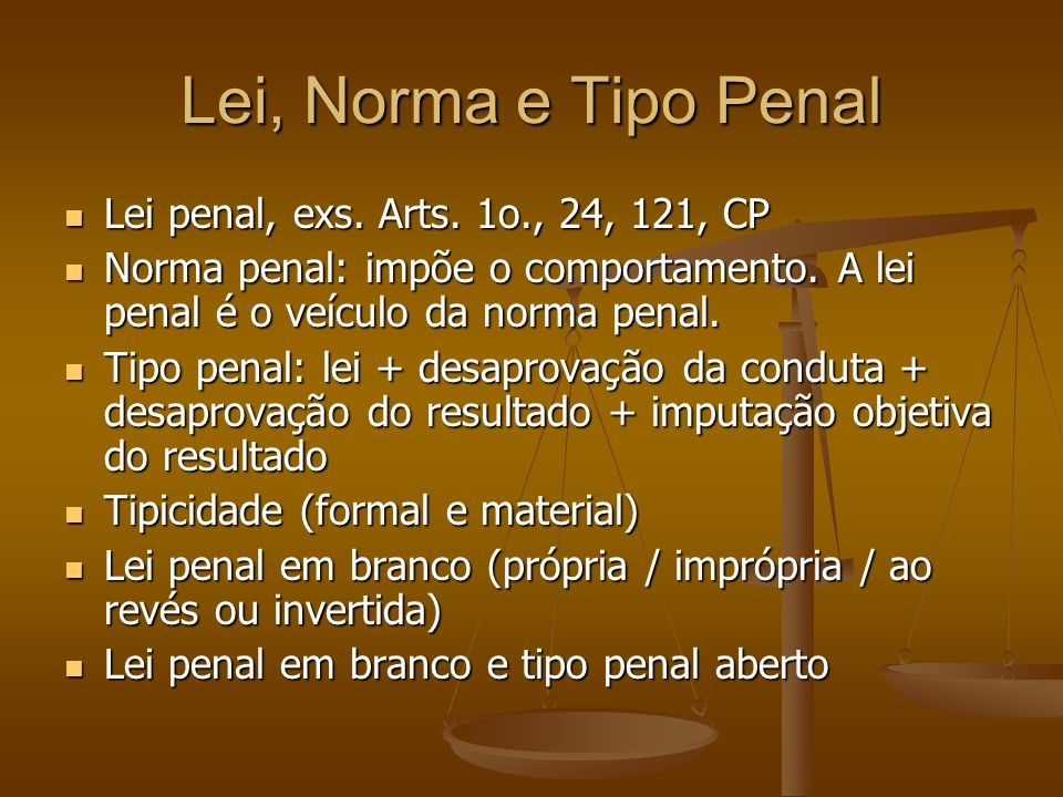 Lei, Norma e Tipo Penal Lei penal, exs. Arts. 1o., 24, 121, CP