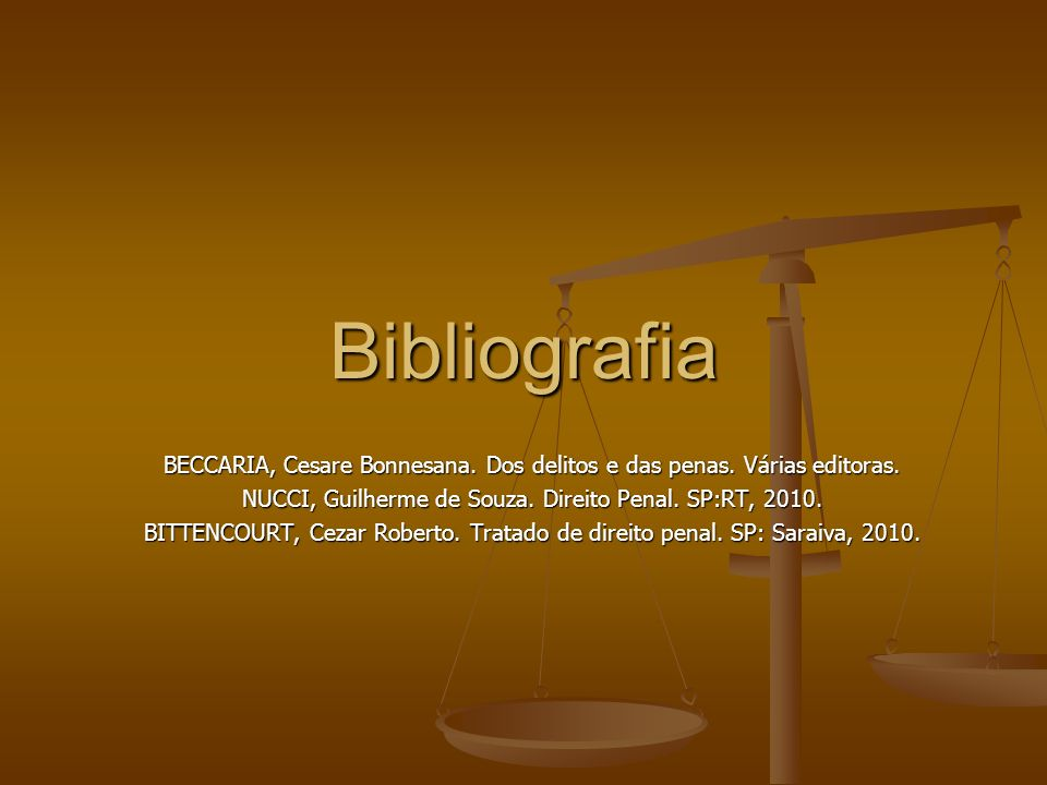 Bibliografia BECCARIA, Cesare Bonnesana. Dos delitos e das penas. Várias editoras. NUCCI, Guilherme de Souza. Direito Penal. SP:RT, 2010.