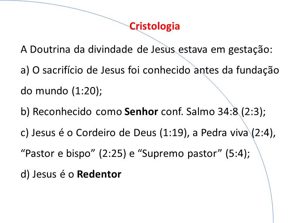 Cristologia A Doutrina da divindade de Jesus estava em gestação: a) O sacrifício de Jesus foi conhecido antes da fundação do mundo (1:20);
