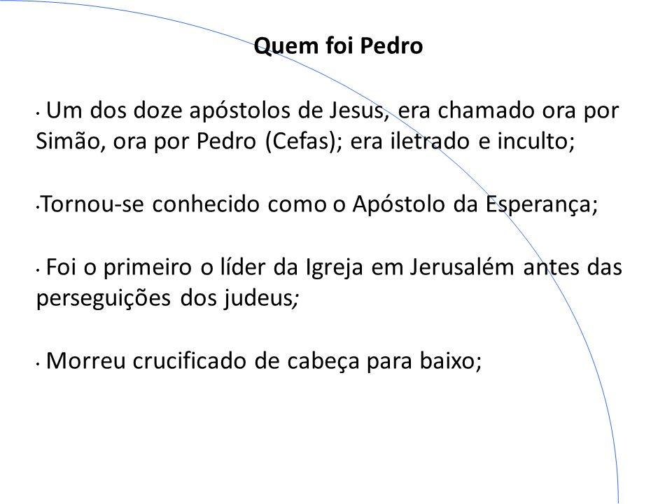 Quem foi Pedro Um dos doze apóstolos de Jesus, era chamado ora por Simão, ora por Pedro (Cefas); era iletrado e inculto;