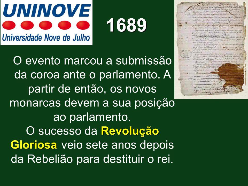 1689 O evento marcou a submissão da coroa ante o parlamento. A partir de então, os novos monarcas devem a sua posição ao parlamento.
