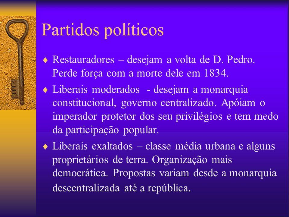 Partidos políticos Restauradores – desejam a volta de D. Pedro. Perde força com a morte dele em 1834.