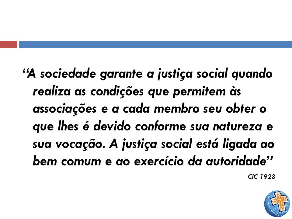 A sociedade garante a justiça social quando realiza as condições que permitem às associações e a cada membro seu obter o que lhes é devido conforme sua natureza e sua vocação. A justiça social está ligada ao bem comum e ao exercício da autoridade