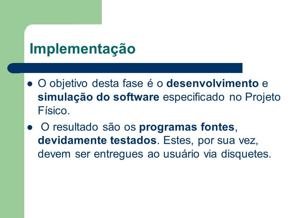 Implementação O objetivo desta fase é o desenvolvimento e simulação do software especificado no Projeto Físico.