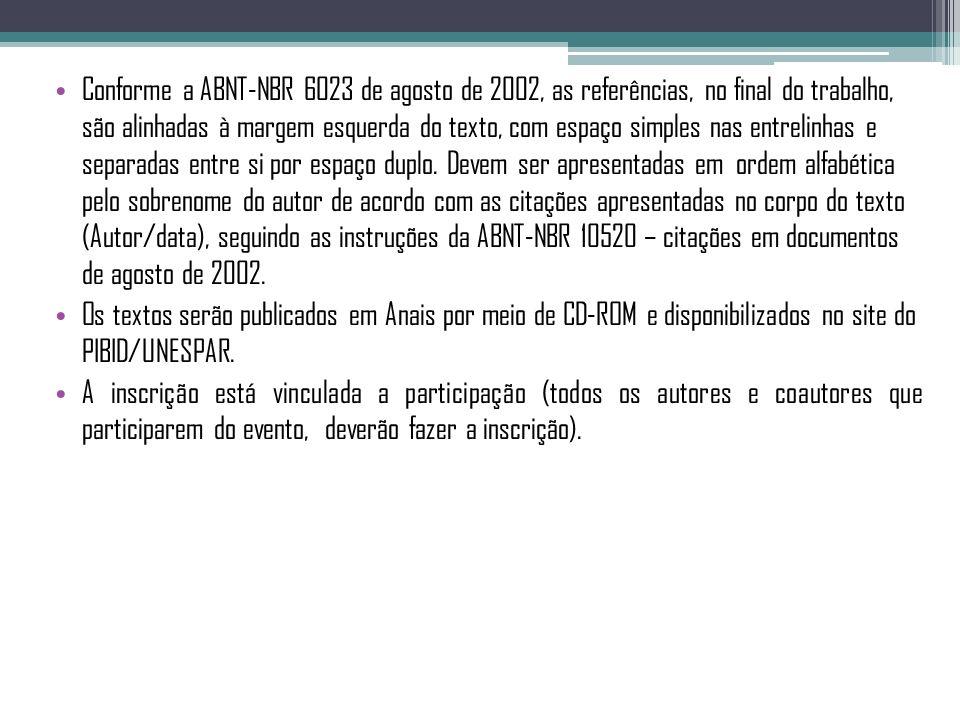 Conforme a ABNT-NBR 6023 de agosto de 2002, as referências, no final do trabalho, são alinhadas à margem esquerda do texto, com espaço simples nas entrelinhas e separadas entre si por espaço duplo. Devem ser apresentadas em ordem alfabética pelo sobrenome do autor de acordo com as citações apresentadas no corpo do texto (Autor/data), seguindo as instruções da ABNT-NBR 10520 – citações em documentos de agosto de 2002.