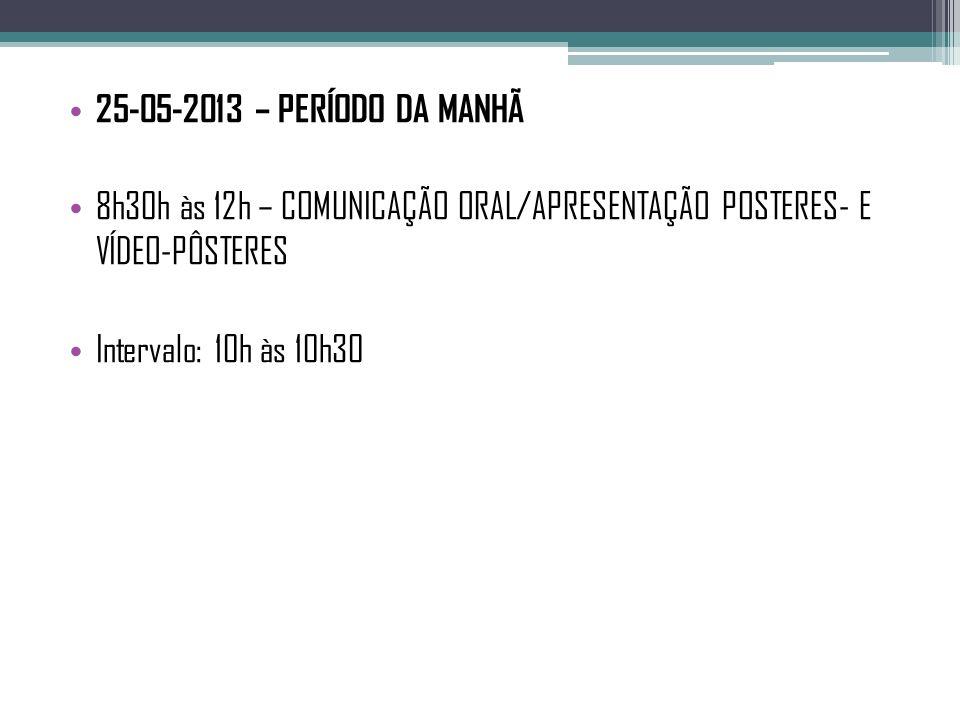 25-05-2013 – PERÍODO DA MANHÃ 8h30h às 12h – COMUNICAÇÃO ORAL/APRESENTAÇÃO POSTERES- E VÍDEO-PÔSTERES.