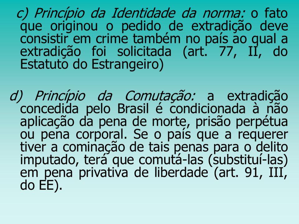 c) Princípio da Identidade da norma: o fato que originou o pedido de extradição deve consistir em crime também no país ao qual a extradição foi solicitada (art. 77, II, do Estatuto do Estrangeiro)
