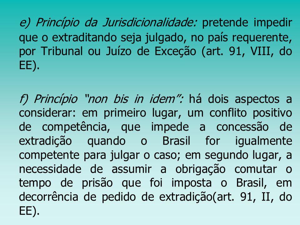 e) Princípio da Jurisdicionalidade: pretende impedir que o extraditando seja julgado, no país requerente, por Tribunal ou Juízo de Exceção (art. 91, VIII, do EE).