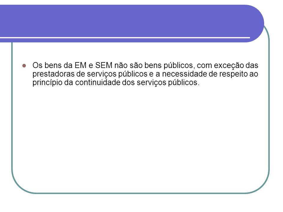 Os bens da EM e SEM não são bens públicos, com exceção das prestadoras de serviços públicos e a necessidade de respeito ao princípio da continuidade dos serviços públicos.