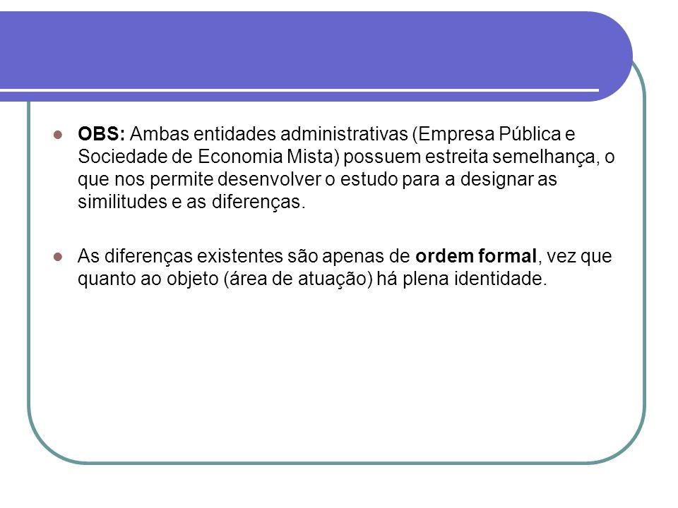 OBS: Ambas entidades administrativas (Empresa Pública e Sociedade de Economia Mista) possuem estreita semelhança, o que nos permite desenvolver o estudo para a designar as similitudes e as diferenças.