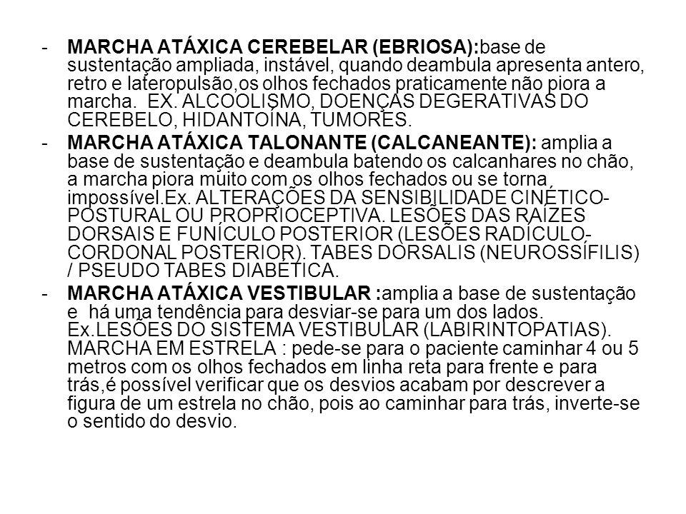 MARCHA ATÁXICA CEREBELAR (EBRIOSA):base de sustentação ampliada, instável, quando deambula apresenta antero, retro e lateropulsão,os olhos fechados praticamente não piora a marcha. EX. ALCOOLISMO, DOENÇAS DEGERATIVAS DO CEREBELO, HIDANTOÍNA, TUMORES.