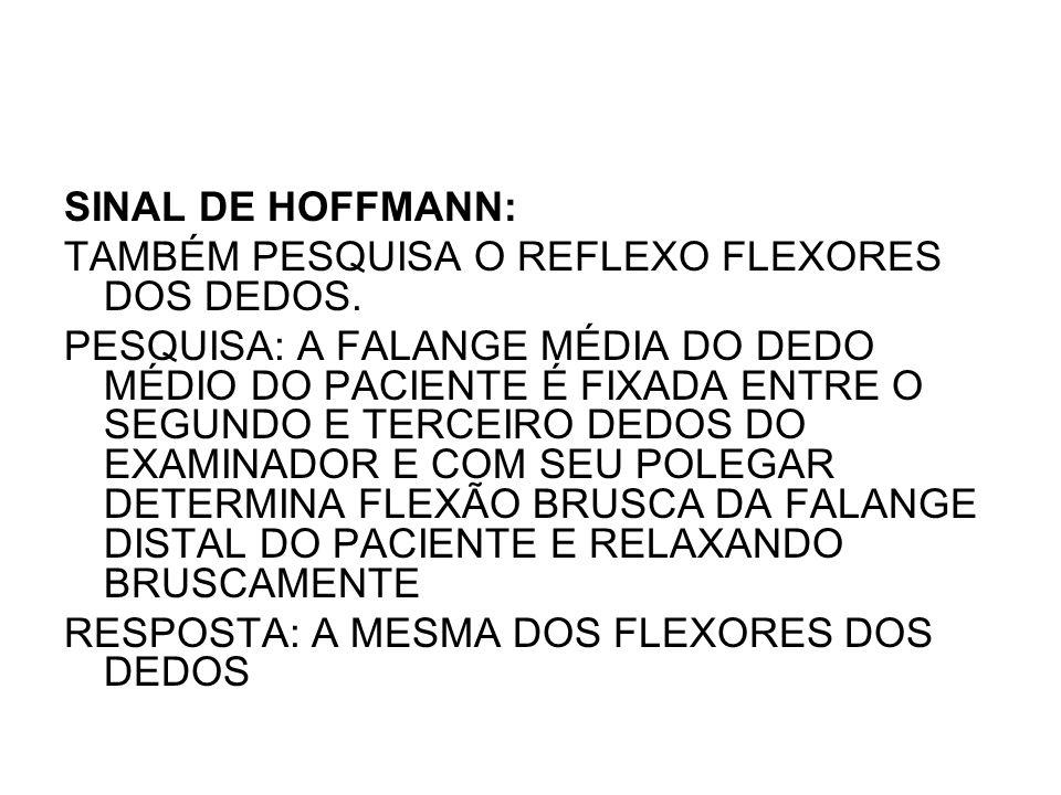 SINAL DE HOFFMANN: TAMBÉM PESQUISA O REFLEXO FLEXORES DOS DEDOS.