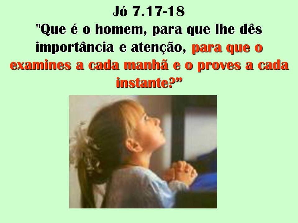 Jó 7.17-18 Que é o homem, para que lhe dês importância e atenção, para que o examines a cada manhã e o proves a cada instante