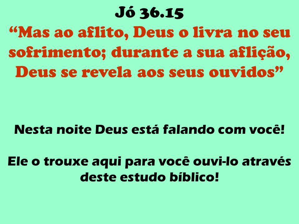 Jó 36.15 Mas ao aflito, Deus o livra no seu sofrimento; durante a sua aflição, Deus se revela aos seus ouvidos