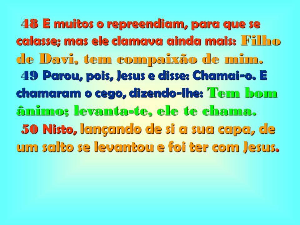 48 E muitos o repreendiam, para que se calasse; mas ele clamava ainda mais: Filho de Davi, tem compaixão de mim.