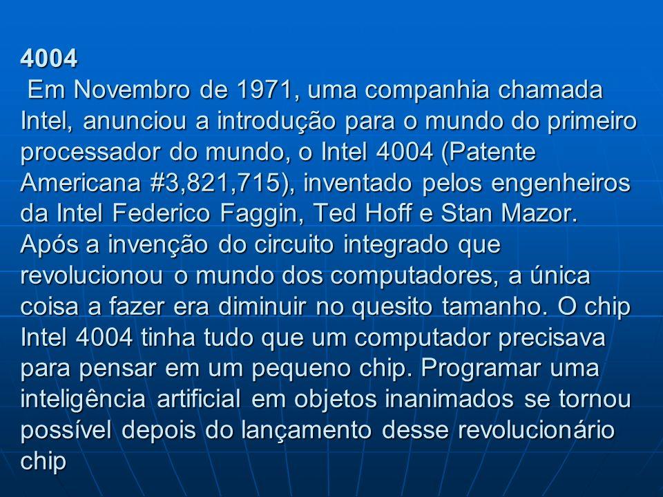 4004 Em Novembro de 1971, uma companhia chamada Intel, anunciou a introdução para o mundo do primeiro processador do mundo, o Intel 4004 (Patente Americana #3,821,715), inventado pelos engenheiros da Intel Federico Faggin, Ted Hoff e Stan Mazor.