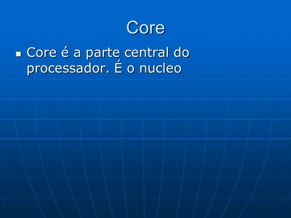 Core Core é a parte central do processador. É o nucleo