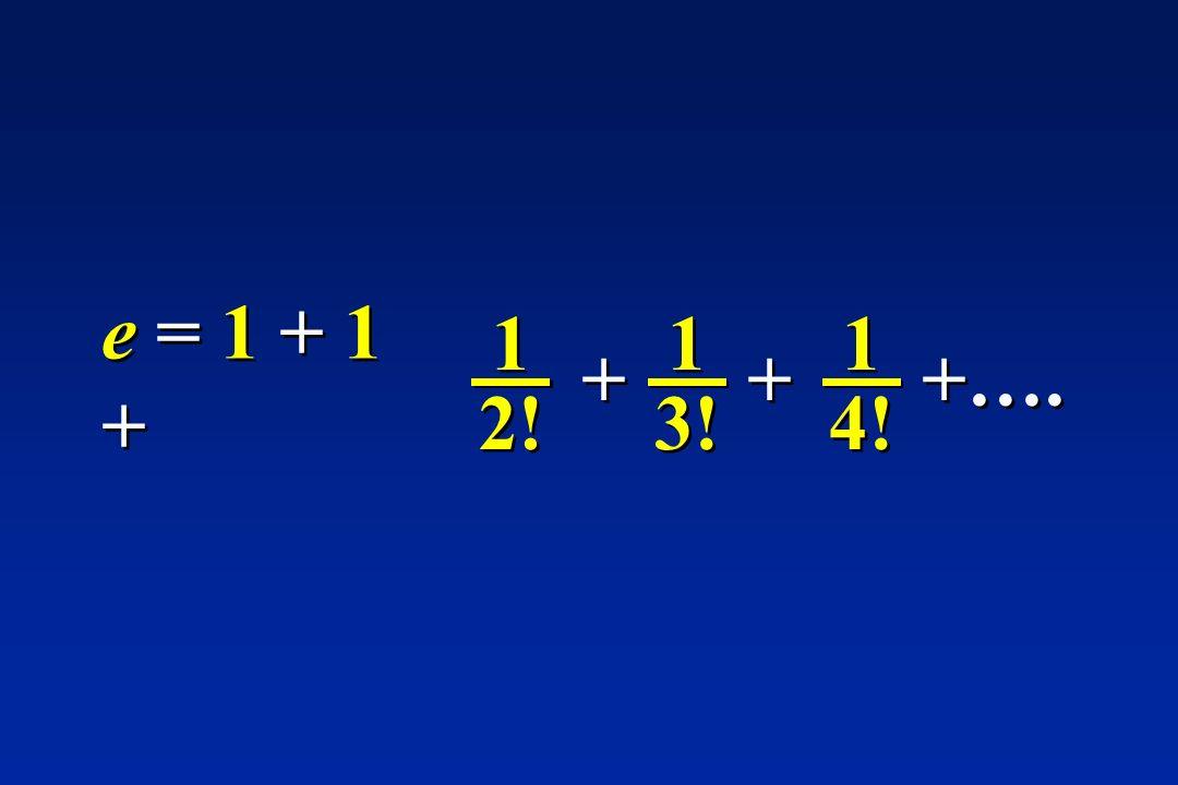 1 2! e = 1 + 1 + 3! + 1 4! + +….