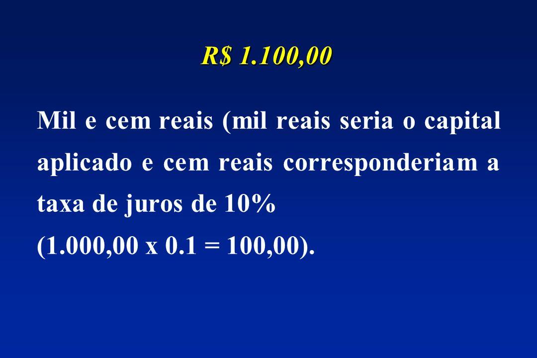 R$ 1.100,00 Mil e cem reais (mil reais seria o capital aplicado e cem reais corresponderiam a taxa de juros de 10%