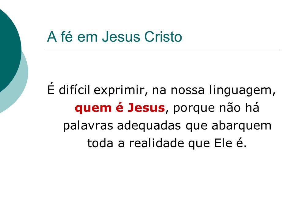 A fé em Jesus CristoÉ difícil exprimir, na nossa linguagem, quem é Jesus, porque não há palavras adequadas que abarquem toda a realidade que Ele é.
