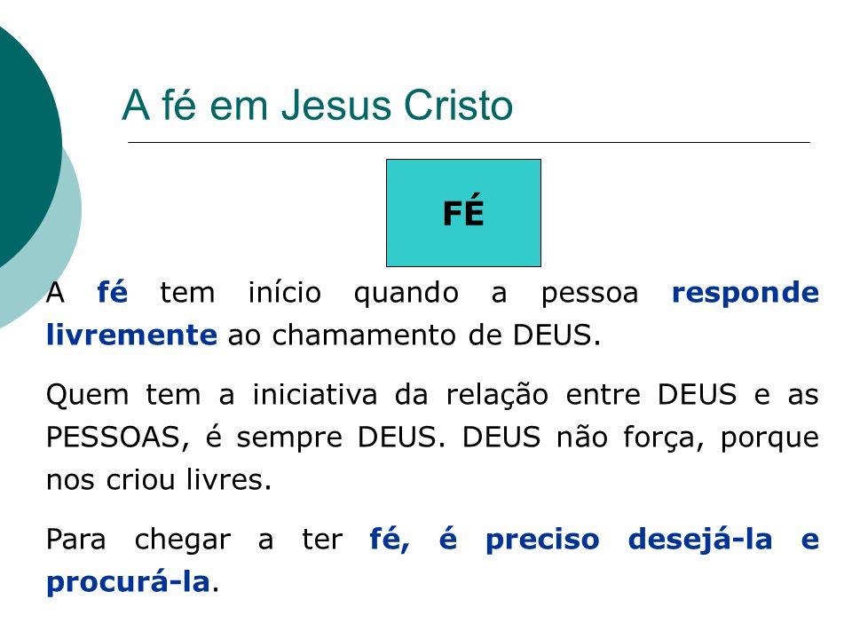 A fé em Jesus Cristo FÉ. A fé tem início quando a pessoa responde livremente ao chamamento de DEUS.