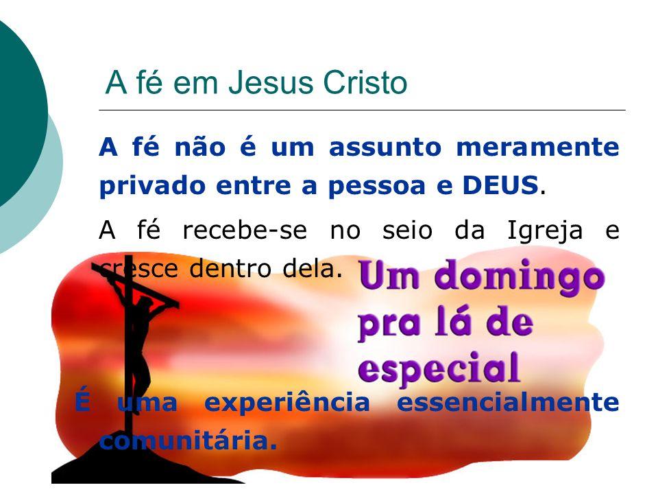 A fé em Jesus Cristo A fé não é um assunto meramente privado entre a pessoa e DEUS. A fé recebe-se no seio da Igreja e cresce dentro dela.