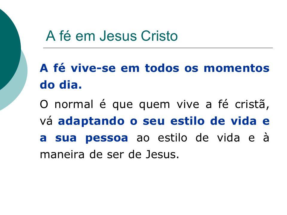 A fé em Jesus Cristo A fé vive-se em todos os momentos do dia.