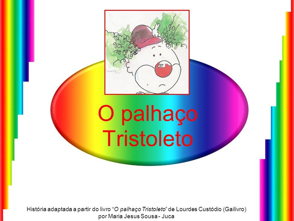 O palhaço TristoletoHistória adaptada a partir do livro O palhaço Tristoleto de Lourdes Custódio (Gailivro) por Maria Jesus Sousa - Juca.