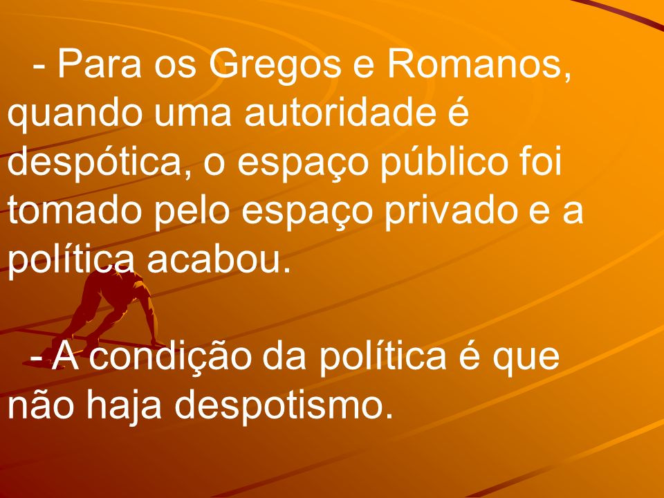 - Para os Gregos e Romanos, quando uma autoridade é despótica, o espaço público foi tomado pelo espaço privado e a política acabou.