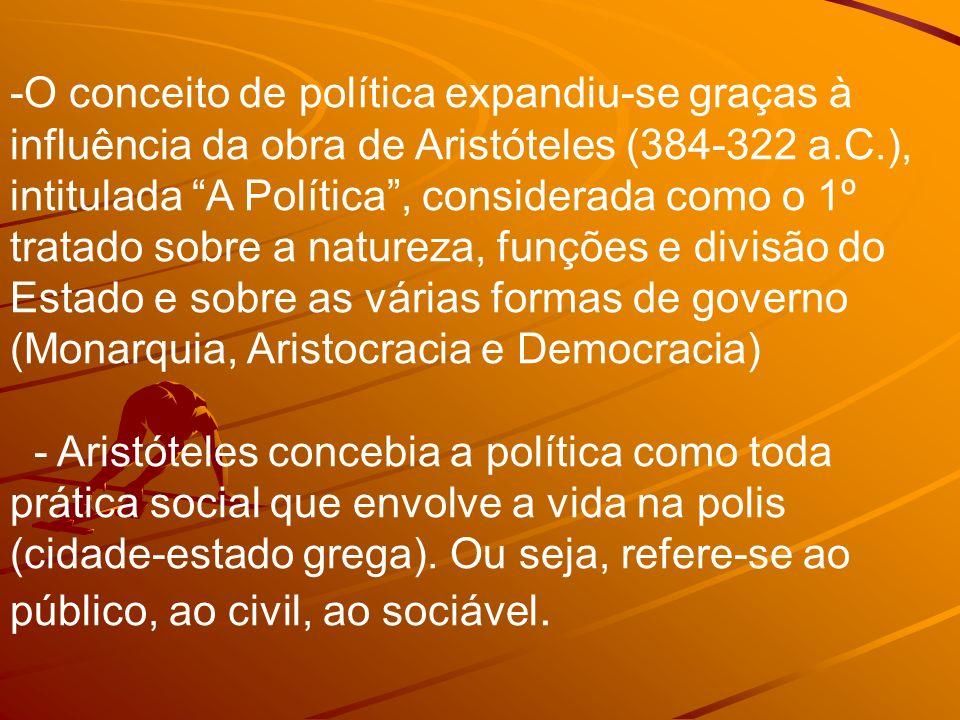 O conceito de política expandiu-se graças à influência da obra de Aristóteles (384-322 a.C.), intitulada A Política , considerada como o 1º tratado sobre a natureza, funções e divisão do Estado e sobre as várias formas de governo (Monarquia, Aristocracia e Democracia)