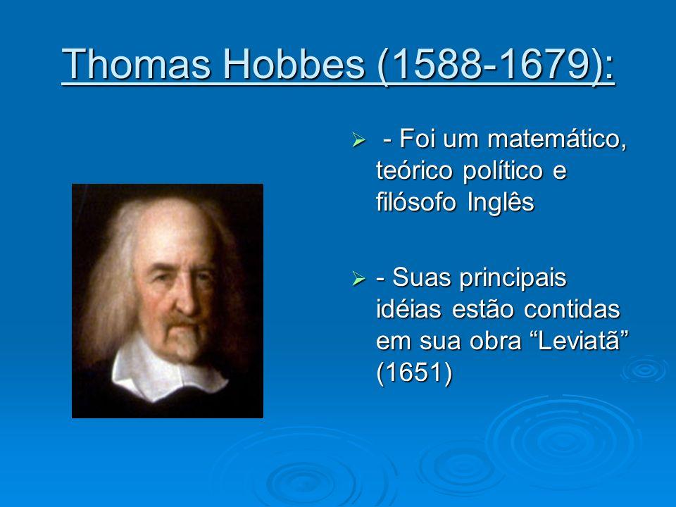 Thomas Hobbes (1588-1679): - Foi um matemático, teórico político e filósofo Inglês.